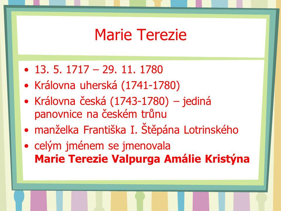 Marie Terezie 13. 5. 1717 – 29. 11. 1780 Královna uherská (1741-1780) Královna česká (1743-1780) – jediná panovnice na českém trůnu manželka Františka