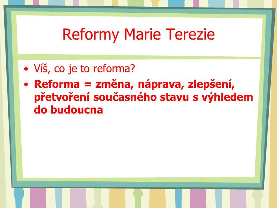 Reformy Marie Terezie Víš, co je to reforma? Reforma = změna, náprava, zlepšení, přetvoření současného stavu s výhledem do budoucna