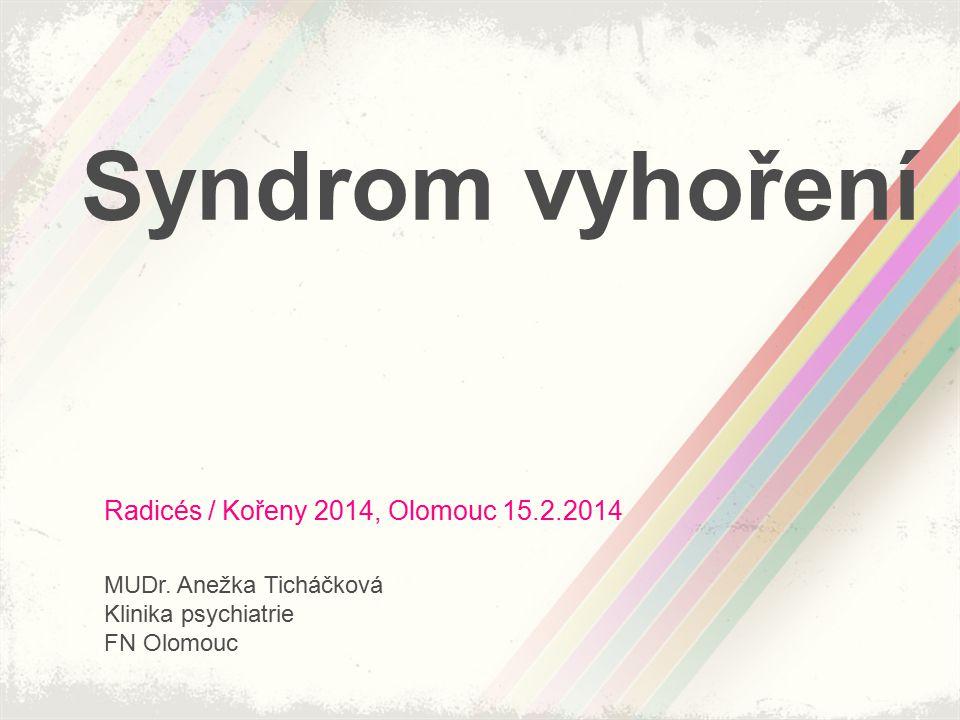 Syndrom vyhoření Radicés / Kořeny 2014, Olomouc 15.2.2014 MUDr. Anežka Ticháčková Klinika psychiatrie FN Olomouc