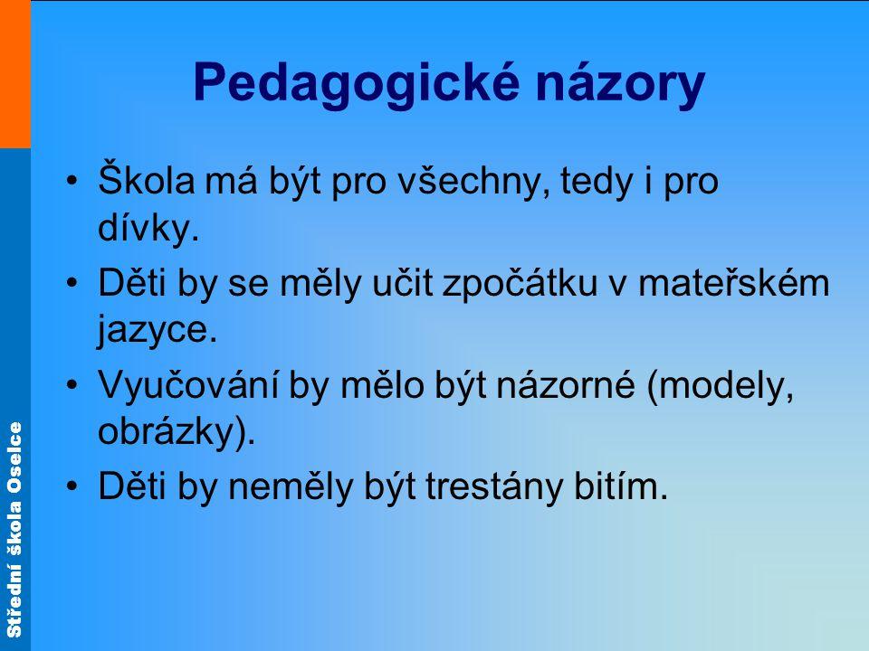 Střední škola Oselce Pedagogické názory Škola má být pro všechny, tedy i pro dívky. Děti by se měly učit zpočátku v mateřském jazyce. Vyučování by měl
