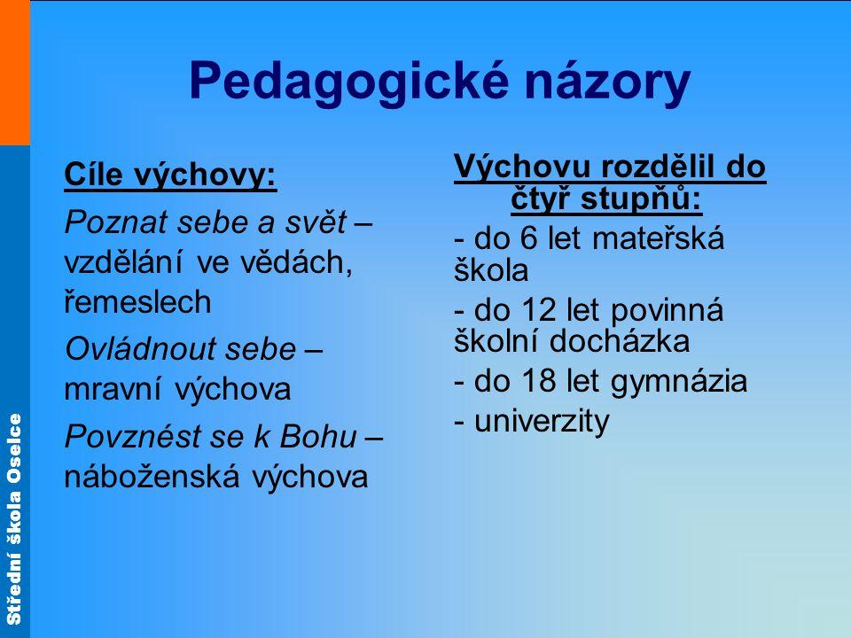 Střední škola Oselce Pedagogické názory Výchovu rozdělil do čtyř stupňů: - do 6 let mateřská škola - do 12 let povinná školní docházka - do 18 let gym