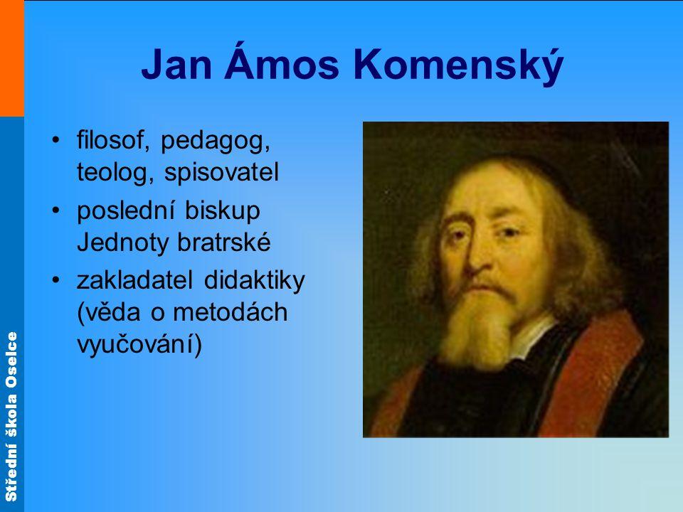 Střední škola Oselce Jan Ámos Komenský filosof, pedagog, teolog, spisovatel poslední biskup Jednoty bratrské zakladatel didaktiky (věda o metodách vyu
