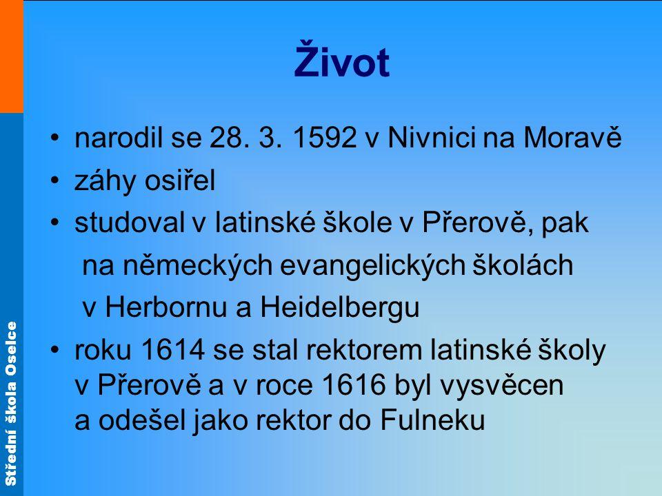 Střední škola Oselce Život narodil se 28. 3. 1592 v Nivnici na Moravě záhy osiřel studoval v latinské škole v Přerově, pak na německých evangelických