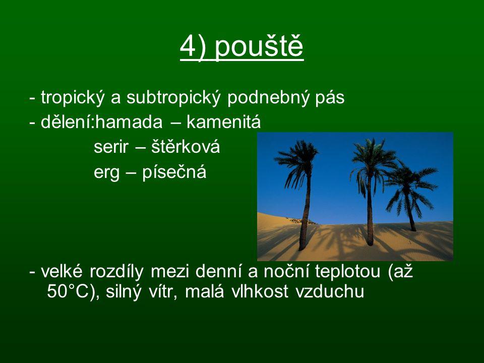 4) pouště - tropický a subtropický podnebný pás - dělení:hamada – kamenitá serir – štěrková erg – písečná - velké rozdíly mezi denní a noční teplotou