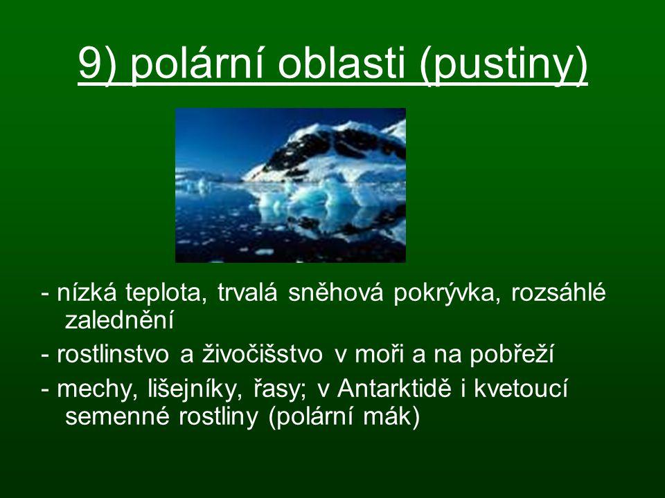 9) polární oblasti (pustiny) - nízká teplota, trvalá sněhová pokrývka, rozsáhlé zalednění - rostlinstvo a živočišstvo v moři a na pobřeží - mechy, liš