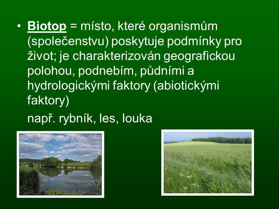 Biotop = místo, které organismům (společenstvu) poskytuje podmínky pro život; je charakterizován geografickou polohou, podnebím, půdními a hydrologick