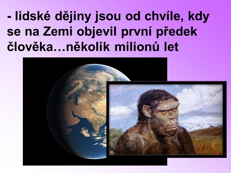 - lidské dějiny jsou od chvíle, kdy se na Zemi objevil první předek člověka…několik milionů let