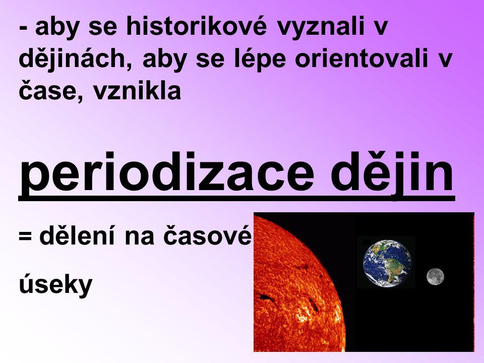 - aby se historikové vyznali v dějinách, aby se lépe orientovali v čase, vznikla periodizace dějin = dělení na časové úseky