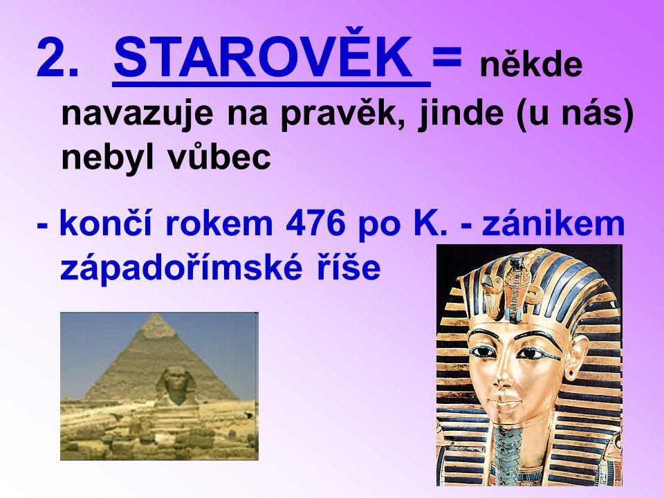 2.STAROVĚK = někde navazuje na pravěk, jinde (u nás) nebyl vůbec - končí rokem 476 po K.