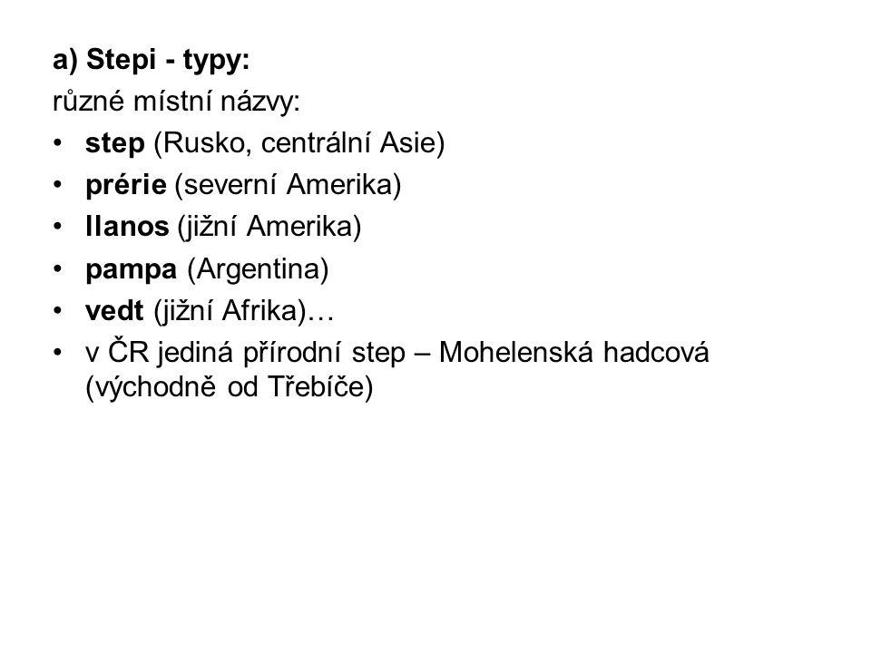 a) Stepi - typy: různé místní názvy: step (Rusko, centrální Asie) prérie (severní Amerika) llanos (jižní Amerika) pampa (Argentina) vedt (jižní Afrika
