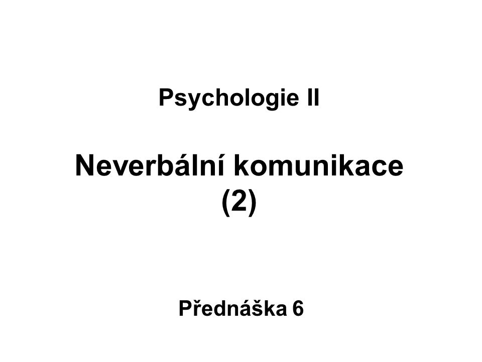 Psychologie II Neverbální komunikace (2) Přednáška 6