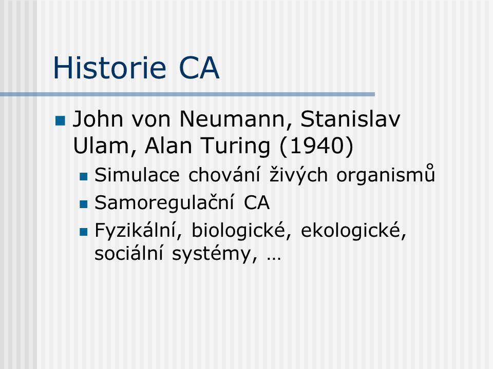 Historie CA John von Neumann, Stanislav Ulam, Alan Turing (1940) Simulace chování živých organismů Samoregulační CA Fyzikální, biologické, ekologické,