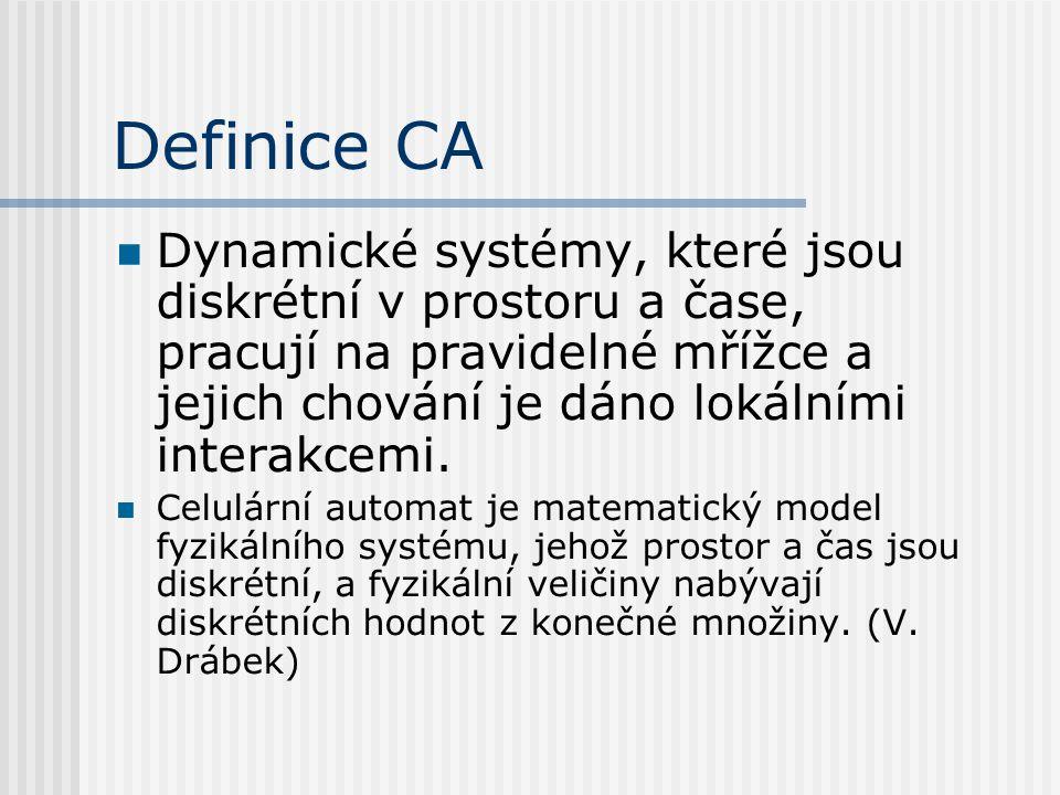 Definice CA Dynamické systémy, které jsou diskrétní v prostoru a čase, pracují na pravidelné mřížce a jejich chování je dáno lokálními interakcemi. Ce