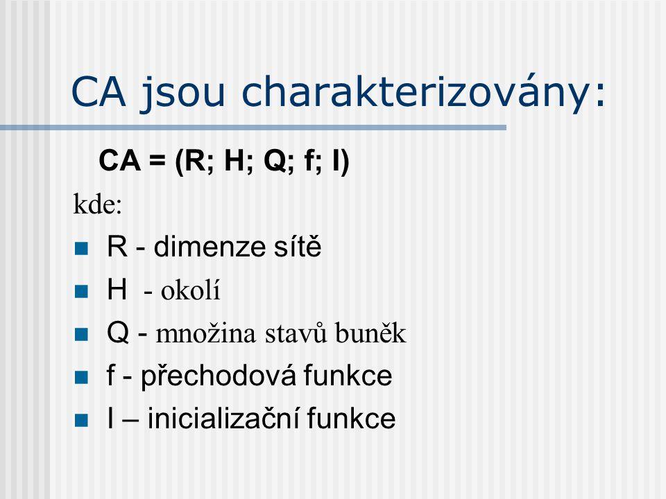 CA jsou charakterizovány: CA = (R; H; Q; f; I) kde: R - dimenze sítě H - okolí Q - množina stavů buněk f - přechodová funkce I – inicializační funkce