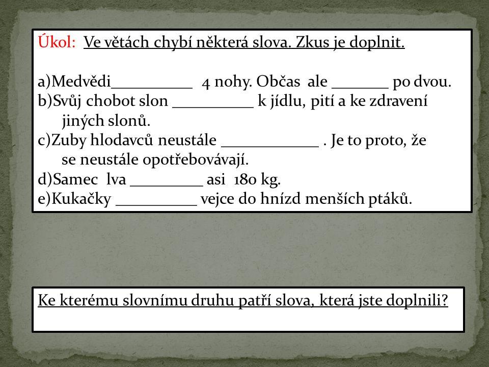 Úkol: Ve větách chybí některá slova. Zkus je doplnit. a)Medvědi__________ 4 nohy. Občas ale _______ po dvou. b)Svůj chobot slon __________ k jídlu, pi