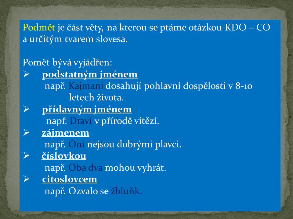 Podmět je část věty, na kterou se ptáme otázkou KDO – CO a určitým tvarem slovesa. Pomět bývá vyjádřen:  podstatným jménem např. Kajmani dosahují poh