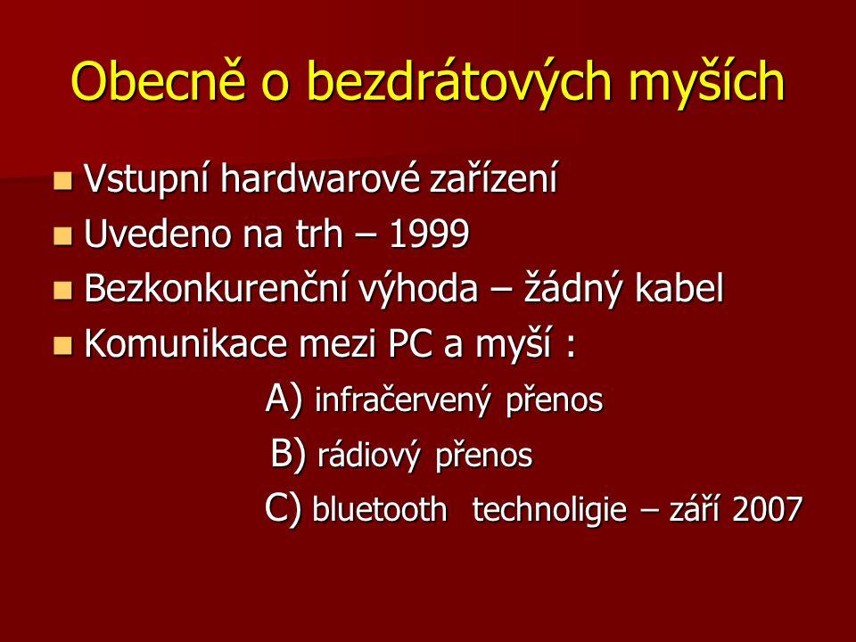 Obecně o bezdrátových myších Vstupní hardwarové zařízení Vstupní hardwarové zařízení Uvedeno na trh – 1999 Uvedeno na trh – 1999 Bezkonkurenční výhoda – žádný kabel Bezkonkurenční výhoda – žádný kabel Komunikace mezi PC a myší : Komunikace mezi PC a myší : A) infračervený přenos A) infračervený přenos B) rádiový přenos B) rádiový přenos C) bluetooth technoligie – září 2007 C) bluetooth technoligie – září 2007