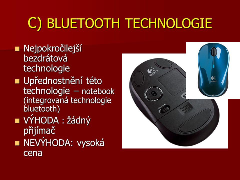 C) BLUETOOTH TECHNOLOGIE Nejpokročilejší bezdrátová technologie Nejpokročilejší bezdrátová technologie Upřednostnění této technologie – notebook (integrovaná technologie bluetooth) Upřednostnění této technologie – notebook (integrovaná technologie bluetooth) VÝHODA : žádný přijímač VÝHODA : žádný přijímač NEVÝHODA: vysoká cena NEVÝHODA: vysoká cena