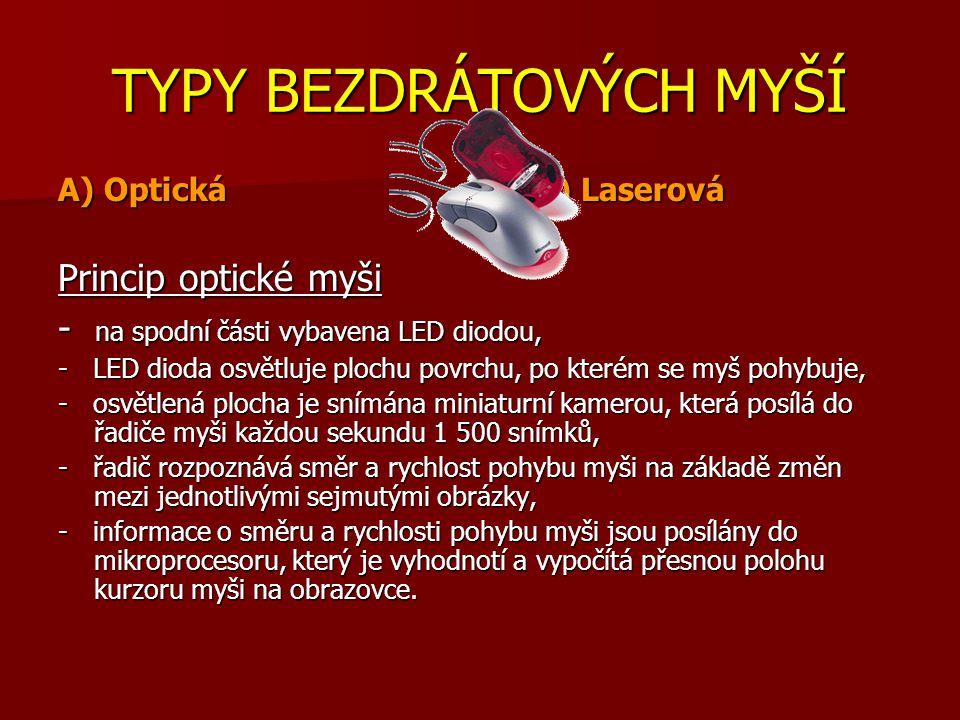 TYPY BEZDRÁTOVÝCH MYŠÍ A) Optická B) Laserová Princip optické myši - na spodní části vybavena LED diodou, - LED dioda osvětluje plochu povrchu, po kterém se myš pohybuje, - osvětlená plocha je snímána miniaturní kamerou, která posílá do řadiče myši každou sekundu 1 500 snímků, - řadič rozpoznává směr a rychlost pohybu myši na základě změn mezi jednotlivými sejmutými obrázky, - informace o směru a rychlosti pohybu myši jsou posílány do mikroprocesoru, který je vyhodnotí a vypočítá přesnou polohu kurzoru myši na obrazovce.