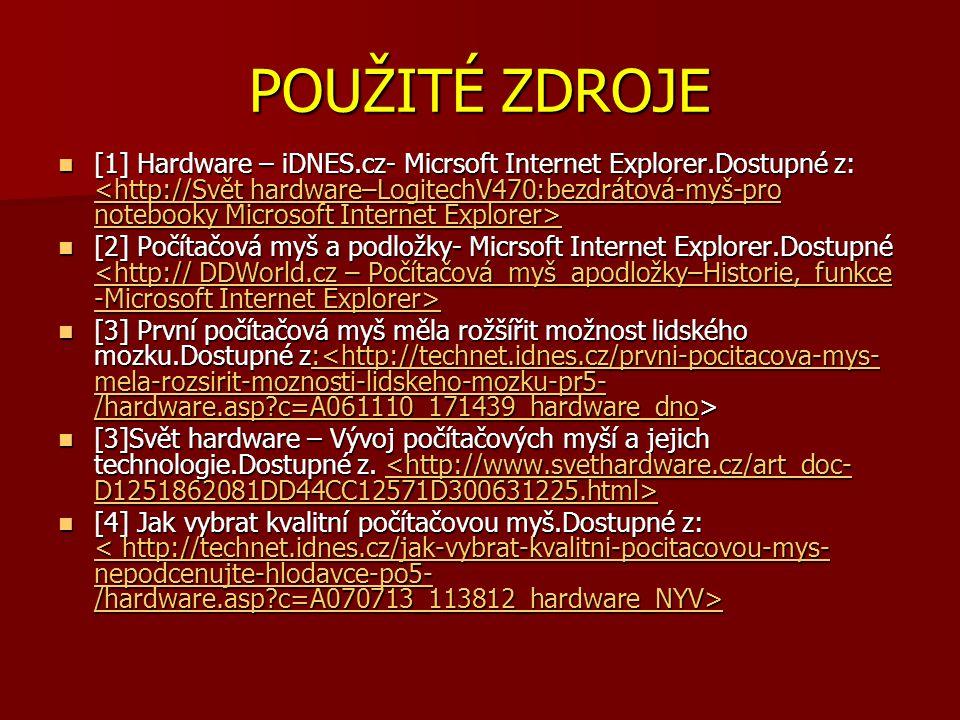 POUŽITÉ ZDROJE [1] Hardware – iDNES.cz- Micrsoft Internet Explorer.Dostupné z: [1] Hardware – iDNES.cz- Micrsoft Internet Explorer.Dostupné z: // [2] Počítačová myš a podložky- Micrsoft Internet Explorer.Dostupné [2] Počítačová myš a podložky- Micrsoft Internet Explorer.Dostupné // [3] První počítačová myš měla rožšířit možnost lidského mozku.Dostupné z: [3] První počítačová myš měla rožšířit možnost lidského mozku.Dostupné z: http://technet.idnes.cz/prvni-pocitacova-mys- mela-rozsirit-moznosti-lidskeho-mozku-pr5- /hardware.asp c=A061110_171439_hardware_dnohttp://technet.idnes.cz/prvni-pocitacova-mys- mela-rozsirit-moznosti-lidskeho-mozku-pr5- /hardware.asp c=A061110_171439_hardware_dno [3]Svět hardware – Vývoj počítačových myší a jejich technologie.Dostupné z.