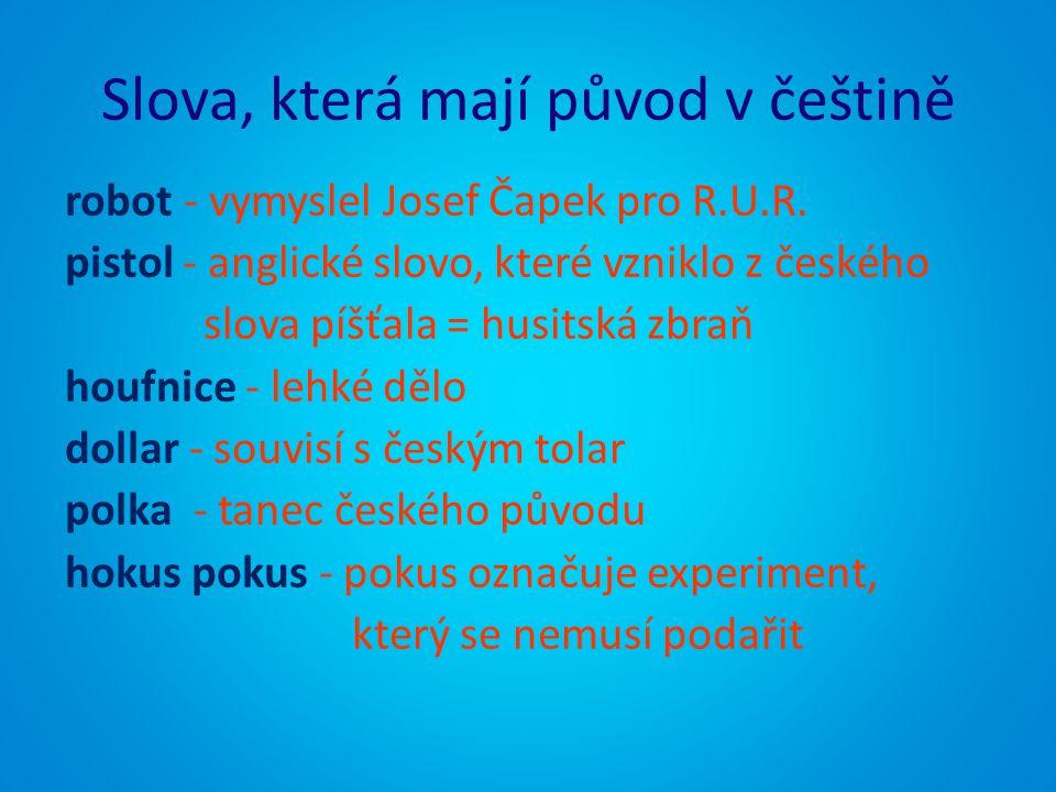 Slova, která mají původ v češtině robot - vymyslel Josef Čapek pro R.U.R. pistol - anglické slovo, které vzniklo z českého slova píšťala = husitská zb