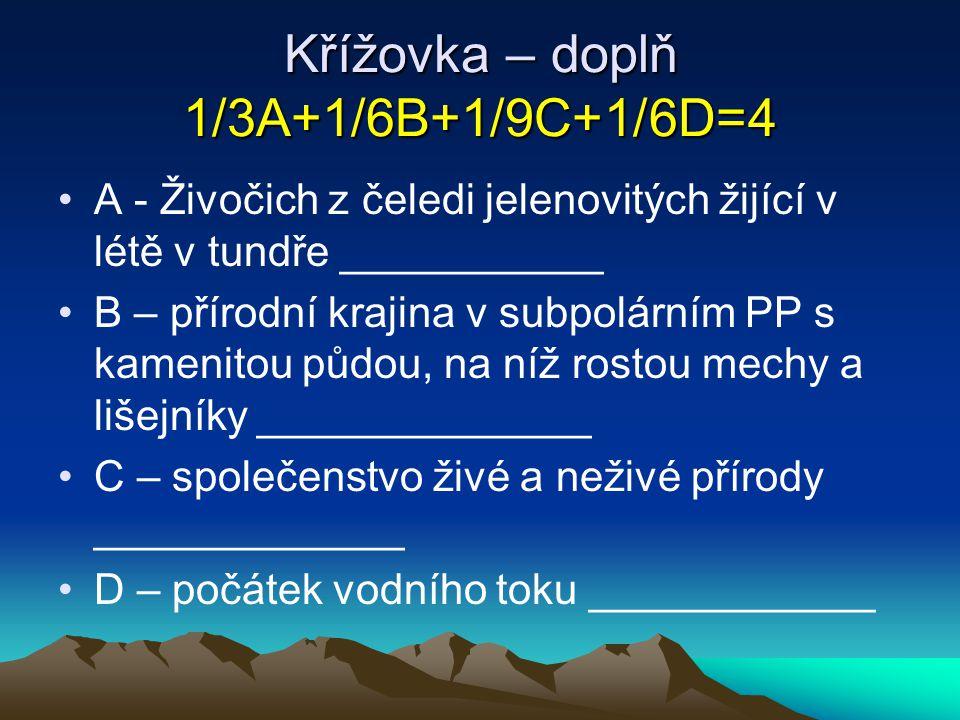 Křížovka – doplň 1/3A+1/6B+1/9C+1/6D=4 A - Živočich z čeledi jelenovitých žijící v létě v tundře ___________ B – přírodní krajina v subpolárním PP s k