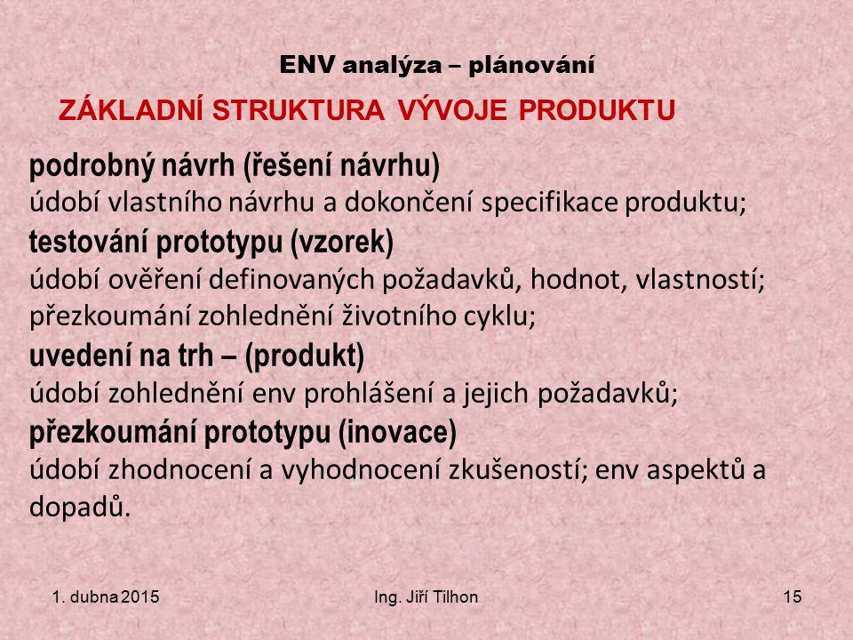 1. dubna 2015Ing. Jiří Tilhon15 ENV analýza – plánování ZÁKLADNÍ STRUKTURA VÝVOJE PRODUKTU podrobný návrh (řešení návrhu) údobí vlastního návrhu a dok
