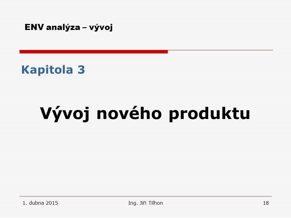 1. dubna 2015Ing. Jiří Tilhon18 ENV analýza – vývoj Kapitola 3 Vývoj nového produktu