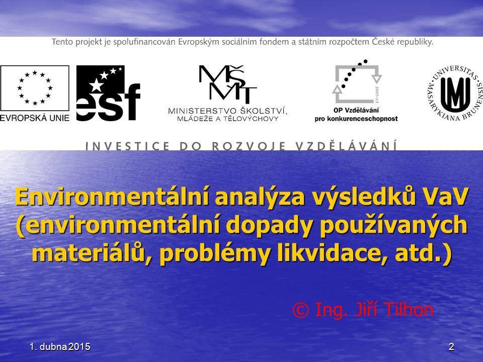 Environmentální analýza výsledků VaV (environmentální dopady používaných materiálů, problémy likvidace, atd.) © Ing. Jiří Tilhon 1. dubna 20151. dubna