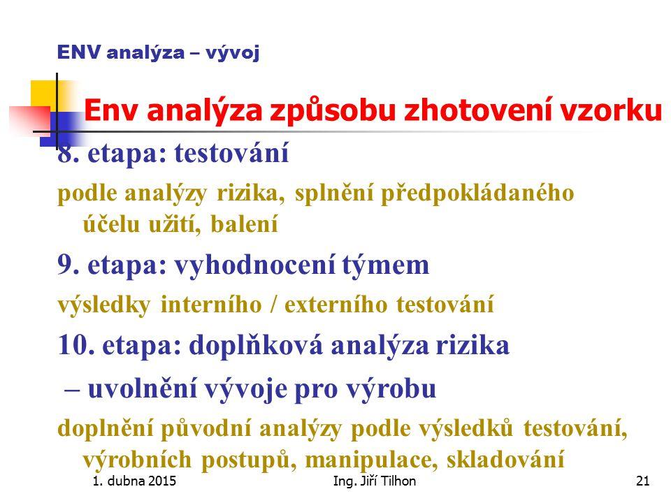 1. dubna 2015Ing. Jiří Tilhon21 ENV analýza – vývoj Env analýza způsobu zhotovení vzorku 8. etapa: testování podle analýzy rizika, splnění předpokláda