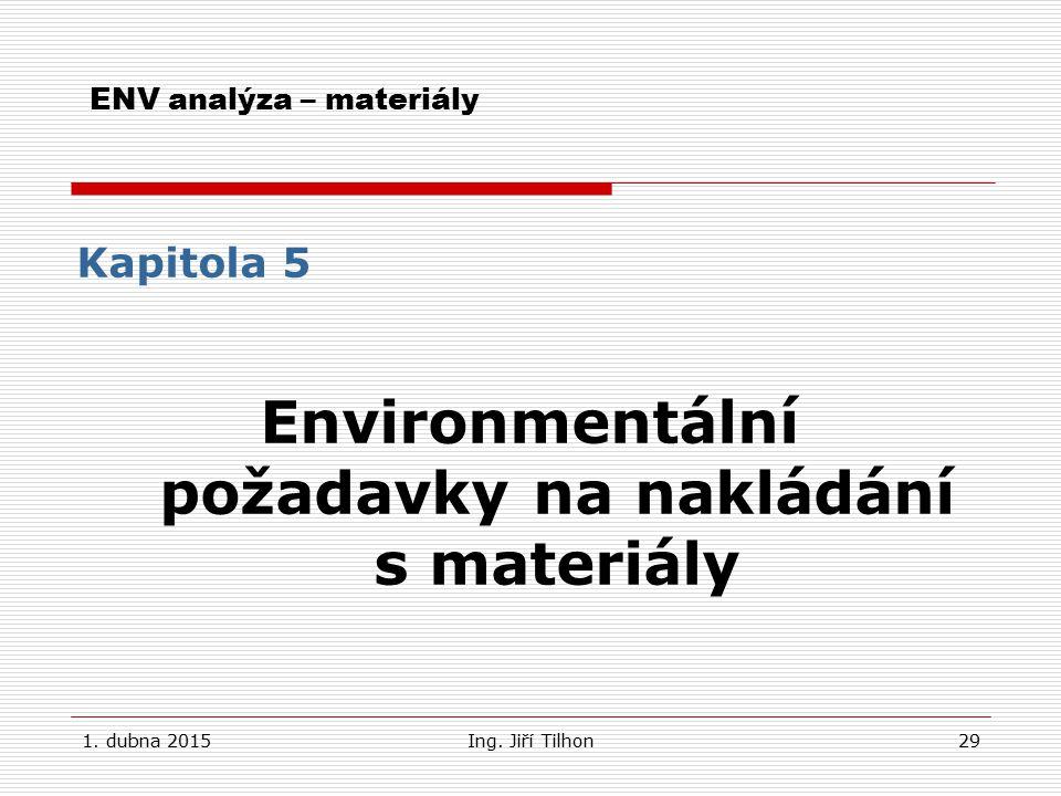 1. dubna 2015Ing. Jiří Tilhon29 ENV analýza – materiály Kapitola 5 Environmentální požadavky na nakládání s materiály