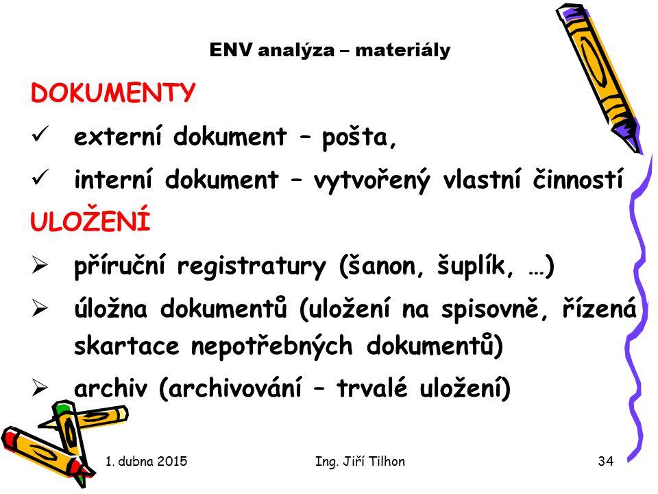 ENV analýza – materiály DOKUMENTY externí dokument – pošta, interní dokument – vytvořený vlastní činností ULOŽENÍ  příruční registratury (šanon, šuplík, …)  úložna dokumentů (uložení na spisovně, řízená skartace nepotřebných dokumentů)  archiv (archivování – trvalé uložení) 1.