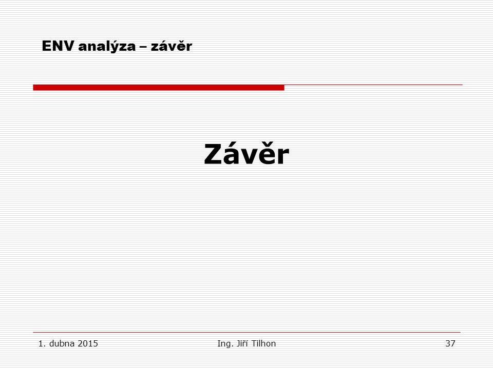 1. dubna 2015Ing. Jiří Tilhon37 ENV analýza – závěr Závěr