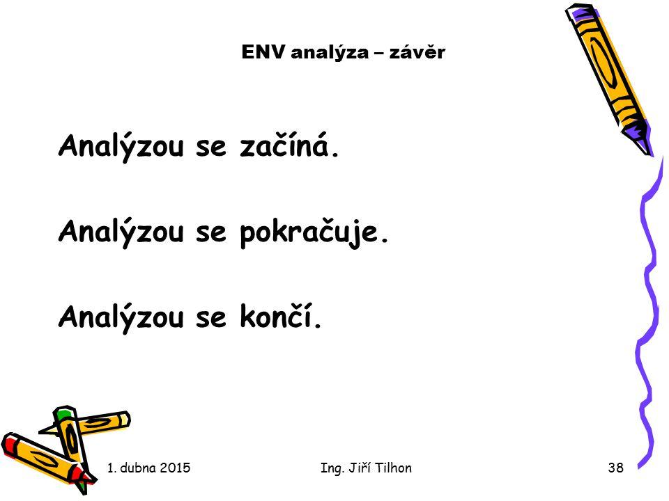 1. dubna 2015Ing. Jiří Tilhon38 ENV analýza – závěr Analýzou se začíná. Analýzou se pokračuje. Analýzou se končí.