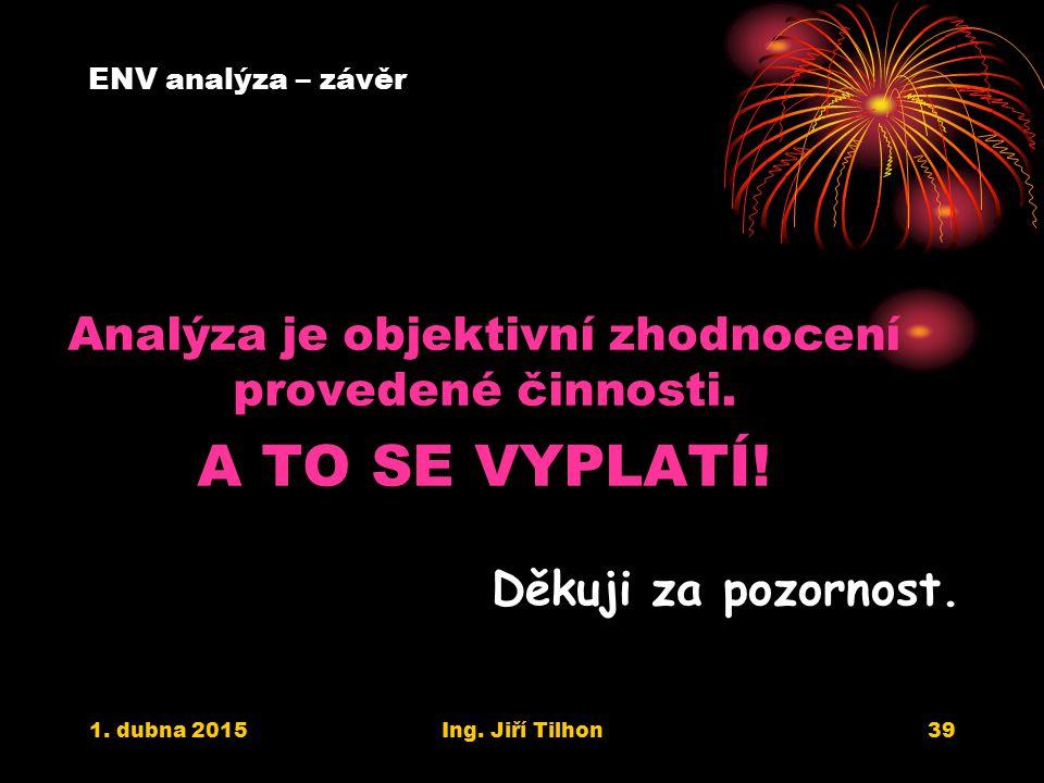 1. dubna 2015Ing. Jiří Tilhon39 ENV analýza – závěr Analýza je objektivní zhodnocení provedené činnosti. A TO SE VYPLATÍ! Děkuji za pozornost.