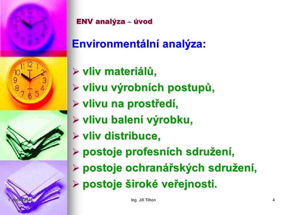 1. dubna 20151. dubna 20151. dubna 2015Ing. Jiří Tilhon4 ENV analýza – úvod Environmentální analýza:  vliv materiálů,  vlivu výrobních postupů,  vl