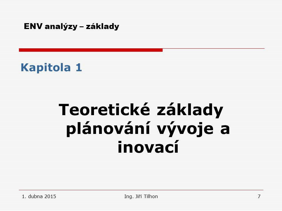 1. dubna 2015Ing. Jiří Tilhon7 ENV analýzy – základy Kapitola 1 Teoretické základy plánování vývoje a inovací