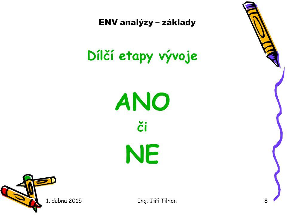 ENV analýzy – základy Dílčí etapy vývoje ANO či NE 1. dubna 2015Ing. Jiří Tilhon8