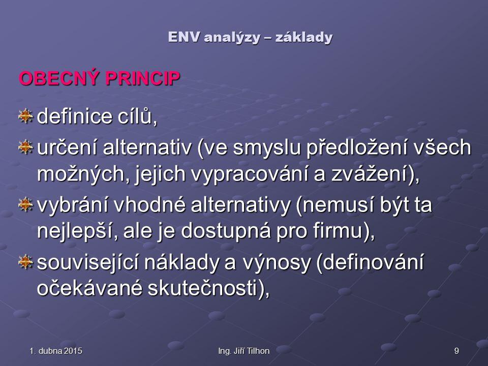 91. dubna 20151. dubna 20151. dubna 2015Ing. Jiří Tilhon ENV analýzy – základy OBECNÝ PRINCIP definice cílů, určení alternativ (ve smyslu předložení v