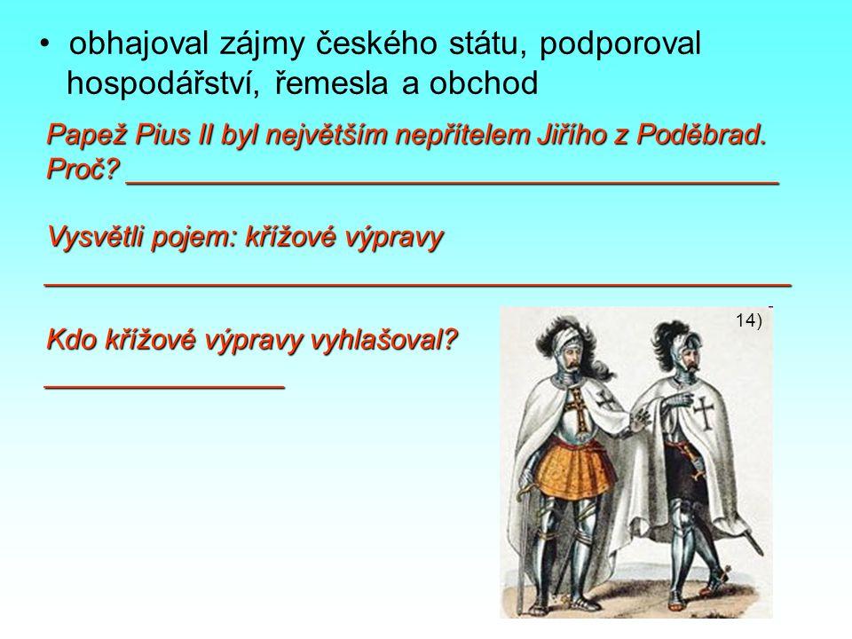 obhajoval zájmy českého státu, podporoval hospodářství, řemesla a obchod Papež Pius II byl největším nepřítelem Jiřího z Poděbrad.