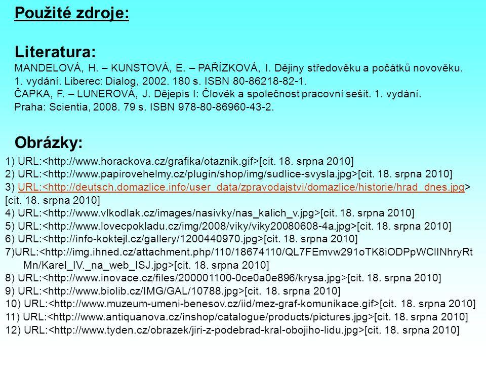 Použité zdroje: Literatura: MANDELOVÁ, H. – KUNSTOVÁ, E. – PAŘÍZKOVÁ, I. Dějiny středověku a počátků novověku. 1. vydání. Liberec: Dialog, 2002. 180 s