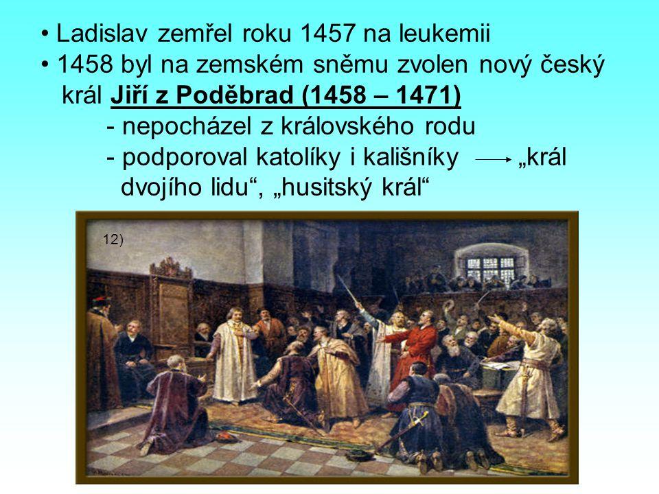"""Ladislav zemřel roku 1457 na leukemii 1458 byl na zemském sněmu zvolen nový český král Jiří z Poděbrad (1458 – 1471) - nepocházel z královského rodu - podporoval katolíky i kališníky """"král dvojího lidu , """"husitský král 12)"""
