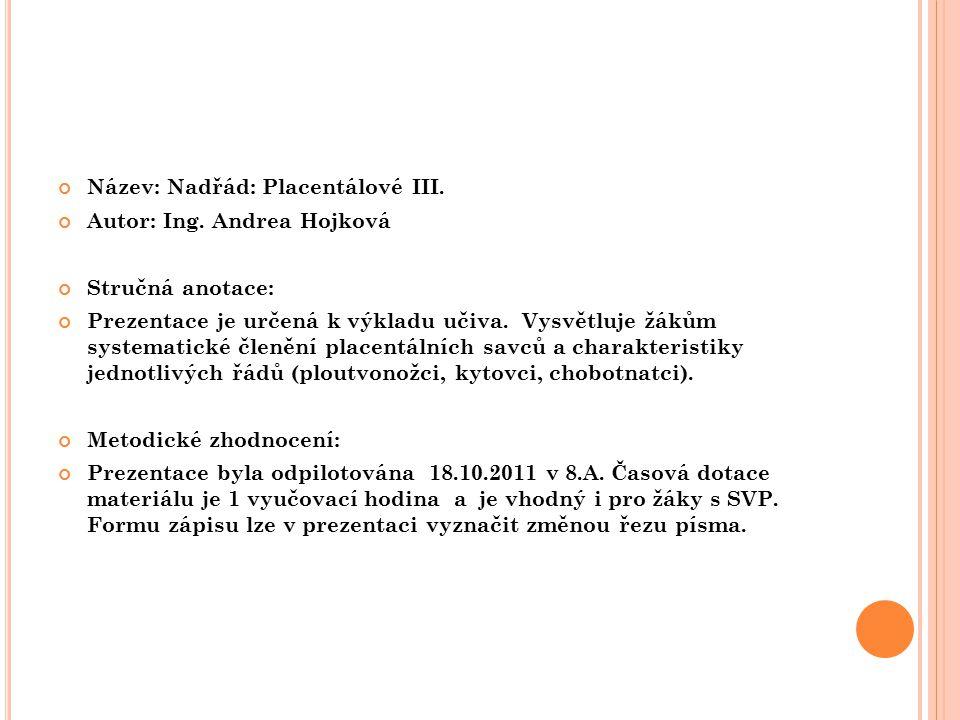 Název: Nadřád: Placentálové III. Autor: Ing. Andrea Hojková Stručná anotace: Prezentace je určená k výkladu učiva. Vysvětluje žákům systematické členě