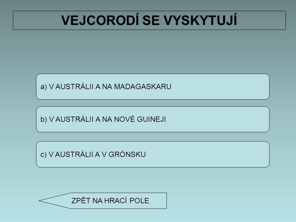 a) V AUSTRÁLII A NA MADAGASKARU b) V AUSTRÁLII A NA NOVÉ GUINEJI c) V AUSTRÁLII A V GRÓNSKU VEJCORODÍ SE VYSKYTUJÍ ZPĚT NA HRACÍ POLE