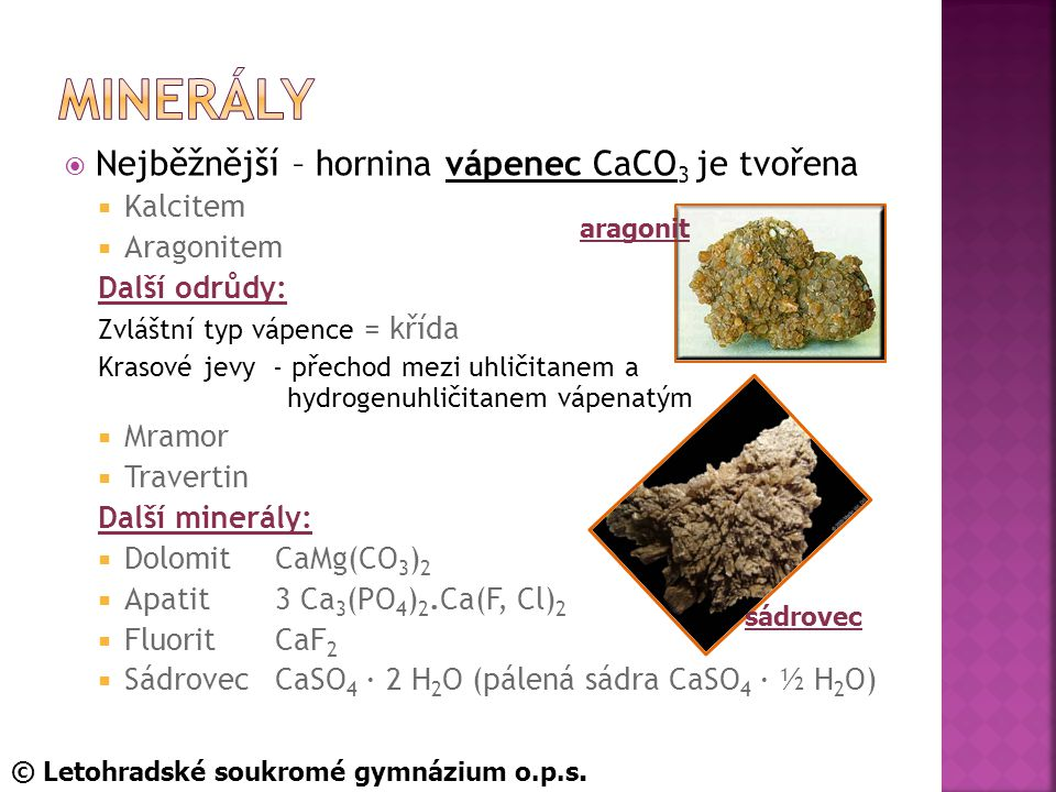  Nejběžnější – hornina vápenec CaCO 3 je tvořena  Kalcitem  Aragonitem Další odrůdy: Zvláštní typ vápence = křída Krasové jevy - přechod mezi uhličitanem a hydrogenuhličitanem vápenatým  Mramor  Travertin Další minerály:  DolomitCaMg(CO 3 ) 2  Apatit3 Ca 3 (PO 4 ) 2.Ca(F, Cl) 2  FluoritCaF 2  SádrovecCaSO 4 · 2 H 2 O (pálená sádra CaSO 4 · ½ H 2 O) sádrovec aragonit © Letohradské soukromé gymnázium o.p.s.