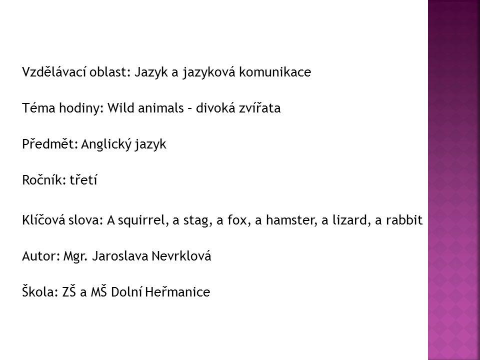 Vzdělávací oblast: Jazyk a jazyková komunikace Téma hodiny: Wild animals – divoká zvířata Předmět: Anglický jazyk Ročník: třetí Klíčová slova: A squirrel, a stag, a fox, a hamster, a lizard, a rabbit Autor: Mgr.
