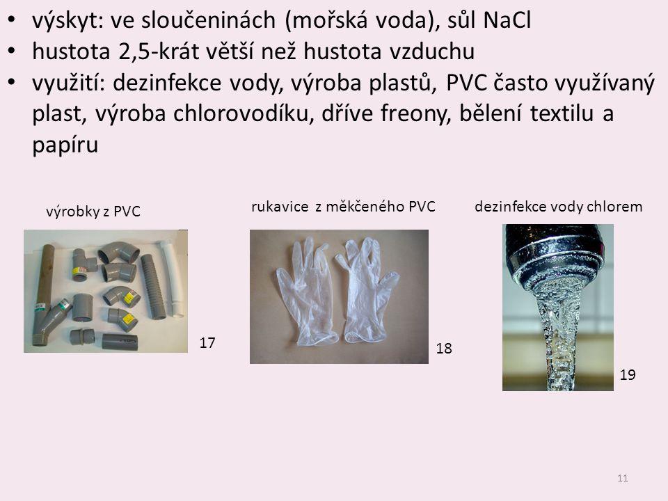 11 výskyt: ve sloučeninách (mořská voda), sůl NaCl hustota 2,5-krát větší než hustota vzduchu využití: dezinfekce vody, výroba plastů, PVC často využí