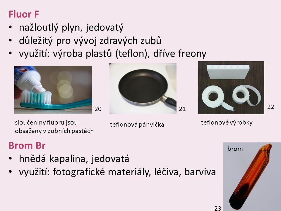 12 Fluor F nažloutlý plyn, jedovatý důležitý pro vývoj zdravých zubů využití: výroba plastů (teflon), dříve freony Brom Br hnědá kapalina, jedovatá vy