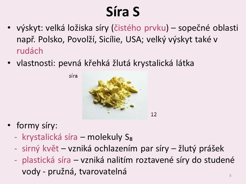 Síra S výskyt: velká ložiska síry (čistého prvku) – sopečné oblasti např. Polsko, Povolží, Sicílie, USA; velký výskyt také v rudách vlastnosti: pevná