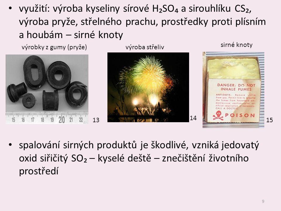 9 využití: výroba kyseliny sírové H₂SO₄ a sirouhlíku CS₂, výroba pryže, střelného prachu, prostředky proti plísním a houbám – sirné knoty spalování si